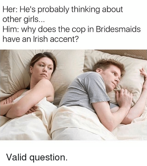 Funny, Girls, and Irish: Her: He's probably thinking about  other girls..  Him: why does the cop in Bridesmaids  have an Irish accent?  @moistbuddha Valid question.