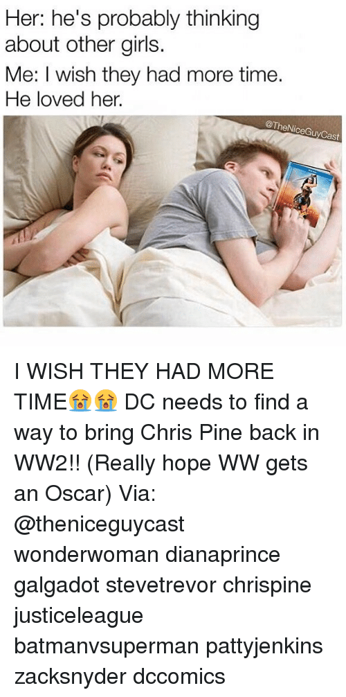 Chris Pine, Girls, and Memes: Her: he's probably thinking  about other girls.  Me: I wish they had more time.  He loved her.  @TheNiceGuyCas I WISH THEY HAD MORE TIME😭😭 DC needs to find a way to bring Chris Pine back in WW2!! (Really hope WW gets an Oscar) Via: @theniceguycast wonderwoman dianaprince galgadot stevetrevor chrispine justiceleague batmanvsuperman pattyjenkins zacksnyder dccomics