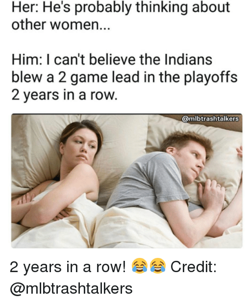 Mlb, Game, and Women: Her: He's probably thinking about  other women...  Him: I can't believe the Indians  blew a 2 game lead in the playoffs  2 years in a row  @mlbtrashtalkers 2 years in a row! 😂😂  Credit: @mlbtrashtalkers