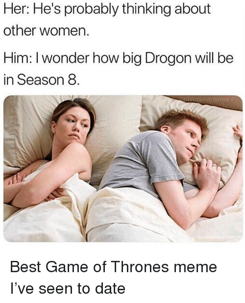 Thrones Meme: Her: He's probably thinking about  other women.  Him: I wonder how big Drogon will be  in Season 8  unlverseptthrones Best Game of Thrones meme I've seen to date