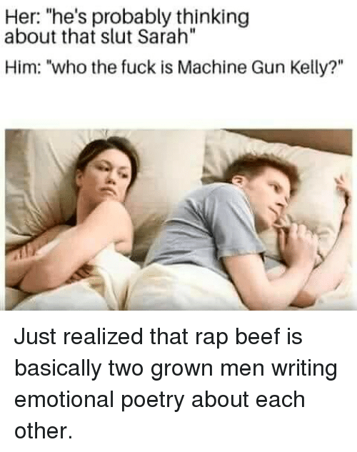 "Beef, Machine Gun Kelly, and Memes: Her: ""he's probably thinking  about that slut Sarah""  Him: ""who the fuck is Machine Gun Kelly?"" Just realized that rap beef is basically two grown men writing emotional poetry about each other."