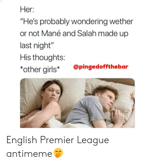 """English Premier League: Her:  """"He's probably wondering wether  or not Mané and Salah made up  last night""""  His thoughts:  *other girls*  @pingedoffthebar English Premier League antimeme🤭"""