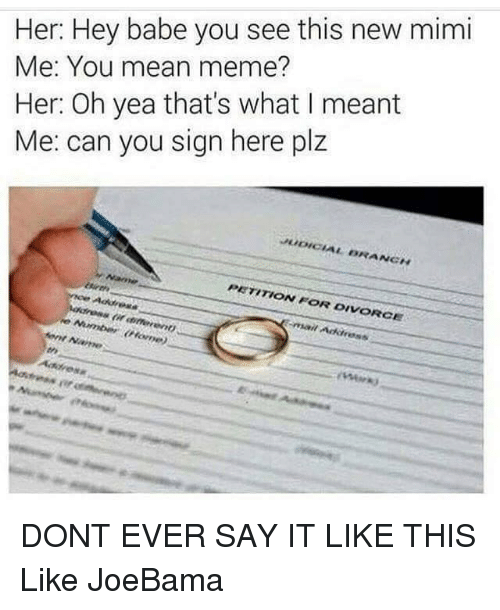 Joebama: Her: Hey babe you see this new mimi  Me: You mean meme?  Her: Oh yea that's what I meant  Me: can you sign here plz  PETITION FOR DIVORCE  Address DONT EVER SAY IT LIKE THIS  Like JoeBama