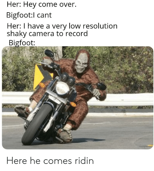 resolution: Her: Hey come over.  Bigfoot:l cant  Her: I have a very low resolution  shaky camera to record  Bigfoot: Here he comes ridin