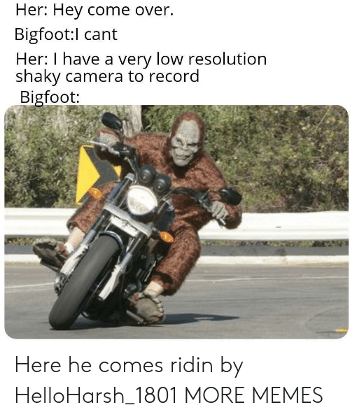 resolution: Her: Hey come over.  Bigfoot:l cant  Her: I have a very low resolution  shaky camera to record  Bigfoot: Here he comes ridin by HelloHarsh_1801 MORE MEMES
