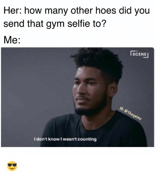 I Dont Know I Wasnt Counting: Her: how many other hoes did you  send that gym selfie to?  Me:  SCENE  SCENE」  la  I don't know I wasn't counting 😎