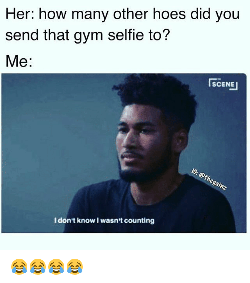 I Dont Know I Wasnt Counting: Her: how many other hoes did you  send that gym selfie to?  Me:  SCENE I  SCENE  I don't know I wasn't counting 😂😂😂😂