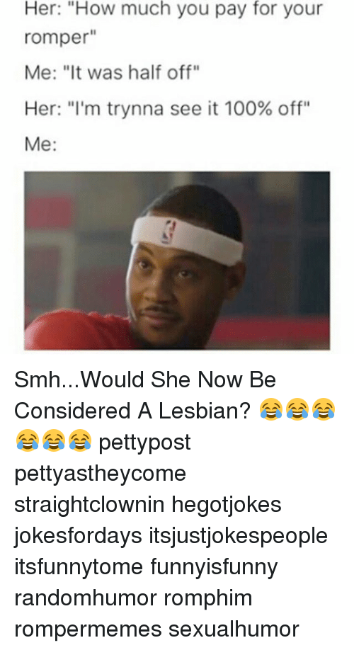 "Anaconda, Memes, and Smh: Her: ""How much you pay for your  romper  Me: ""It was half off""  Her: ""I'm trynna see it 100% off""  Me Smh...Would She Now Be Considered A Lesbian? 😂😂😂😂😂😂 pettypost pettyastheycome straightclownin hegotjokes jokesfordays itsjustjokespeople itsfunnytome funnyisfunny randomhumor romphim rompermemes sexualhumor"