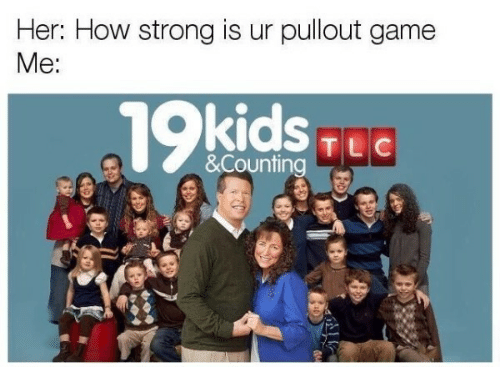 Pullout game: Her: How strong is ur pullout game  Me:  TLC  &Counting