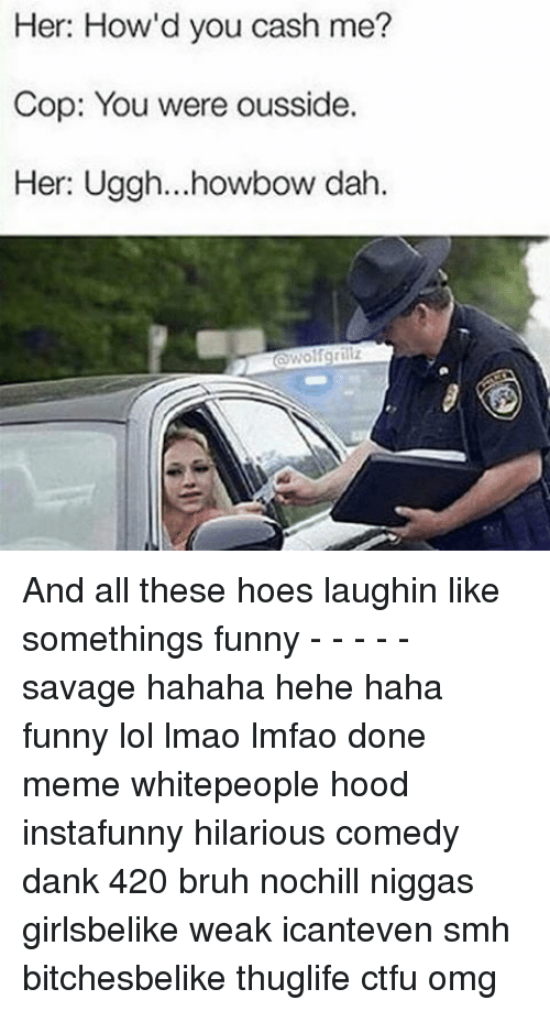 All These Hoes: Her: How'd you cash me?  Cop: You were ousside.  Her: Uggh...howbow dah And all these hoes laughin like somethings funny - - - - - savage hahaha hehe haha funny lol lmao lmfao done meme whitepeople hood instafunny hilarious comedy dank 420 bruh nochill niggas girlsbelike weak icanteven smh bitchesbelike thuglife ctfu omg