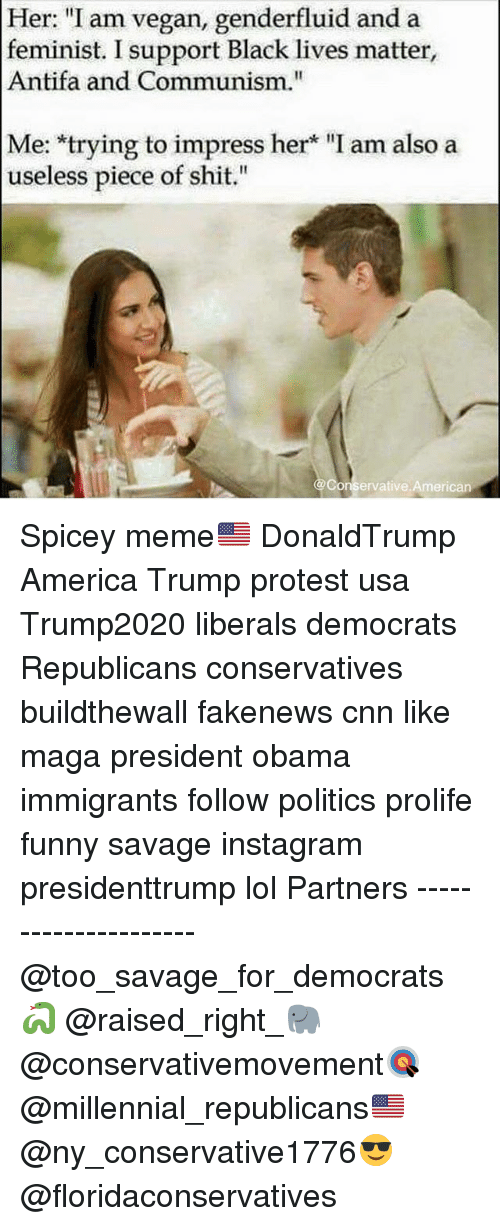 """Memes, 🤖, and Usa: Her: """"I am vegan, genderfluid and a  feminist. I support Black lives matter,  Antifa and Communism.""""  Me: trying to impress her """"I am also a  useless piece of shit.  Conservative American Spicey meme🇺🇸 DonaldTrump America Trump protest usa Trump2020 liberals democrats Republicans conservatives buildthewall fakenews cnn like maga president obama immigrants follow politics prolife funny savage instagram presidenttrump lol Partners --------------------- @too_savage_for_democrats🐍 @raised_right_🐘 @conservativemovement🎯 @millennial_republicans🇺🇸 @ny_conservative1776😎 @floridaconservatives"""