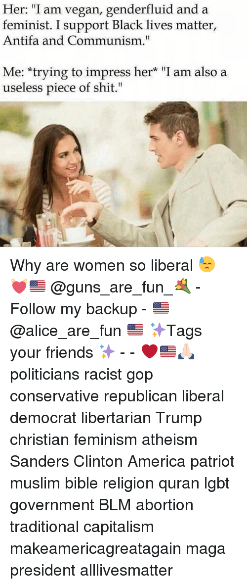 """All Lives Matter, America, and Black Lives Matter: Her: """"I am vegan, genderfluid and a  feminist. I support Black lives matter,  Antifa and Communism.""""  Me: trying to impress her* """"I am also a  useless piece of shit."""" Why are women so liberal 😓 💓🇺🇸 @guns_are_fun_💐 - Follow my backup - 🇺🇸 @alice_are_fun 🇺🇸 ✨Tags your friends ✨ - - ❤️🇺🇸🙏🏻 politicians racist gop conservative republican liberal democrat libertarian Trump christian feminism atheism Sanders Clinton America patriot muslim bible religion quran lgbt government BLM abortion traditional capitalism makeamericagreatagain maga president alllivesmatter"""