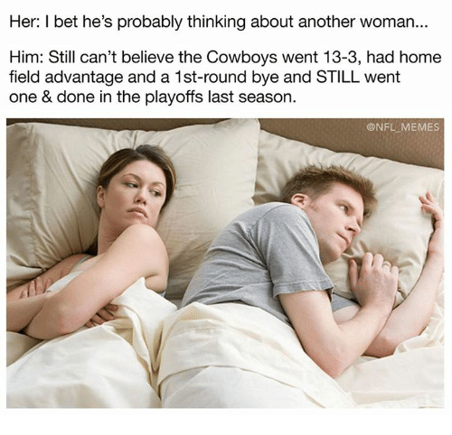 Dallas Cowboys, I Bet, and Memes: Her: I bet he's probably thinking about another woman...  Him: Still can't believe the Cowboys went 13-3, had home  field advantage and a 1st-round bye and STILL went  one & done in the playoffs last season.  @NFL MEMES