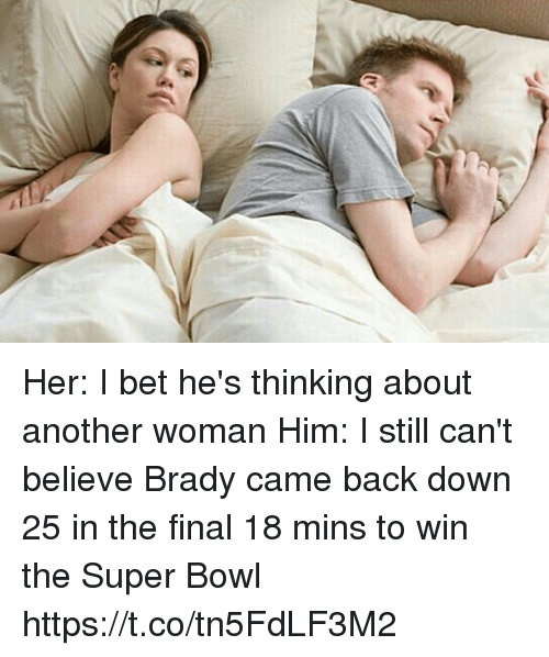 I Bet, Memes, and Super Bowl: Her: I bet he's thinking about another woman  Him: I still can't believe Brady came back down 25 in the final 18 mins to win the Super Bowl https://t.co/tn5FdLF3M2