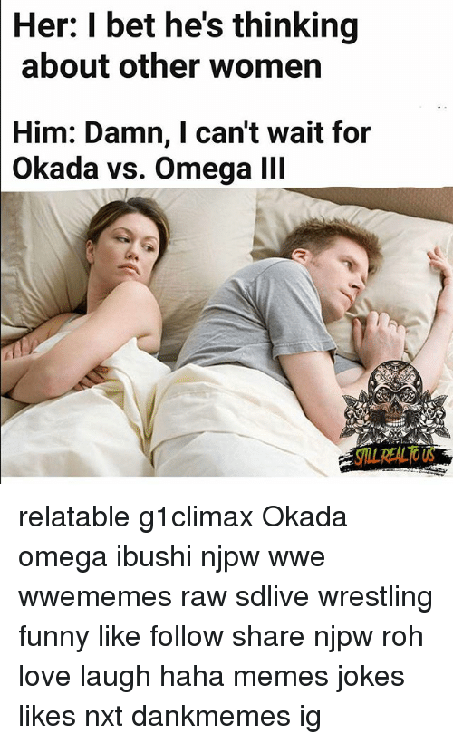 Omega: Her: I bet he's thinking  about other women  Him: Damn, I can't wait for  Okada vs. Omega lI relatable g1climax Okada omega ibushi njpw wwe wwememes raw sdlive wrestling funny like follow share njpw roh love laugh haha memes jokes likes nxt dankmemes ig