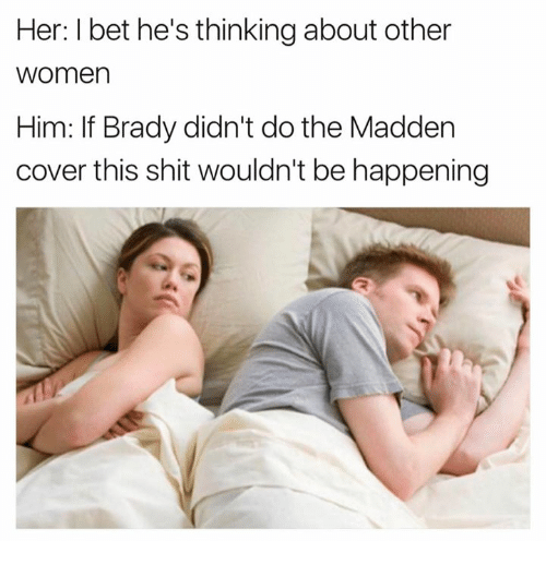 maddening: Her: I bet he's thinking about other  women  Him: If Brady didn't do the Madden  cover this shit wouldn't be happening