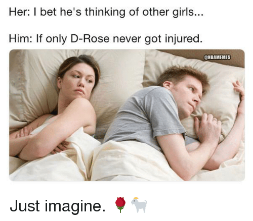 d rose: Her: I bet he's thinking of other girls...  Him: If only D-Rose never got injured.  @NBAMEMES Just imagine. 🌹🐐