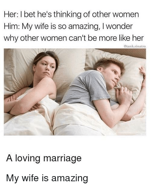 so amazing: Her: I bet he's thinking of other women  Him: My wife is so amazing, I wonder  why other women can't be more like her  @tank.sinatra  A loving marriage <p>My wife is amazing</p>