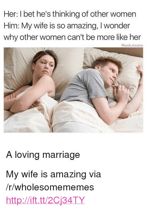 """so amazing: Her: I bet he's thinking of other women  Him: My wife is so amazing, I wonder  why other women can't be more like her  @tank.sinatra  A loving marriage <p>My wife is amazing via /r/wholesomememes <a href=""""http://ift.tt/2Cj34TY"""">http://ift.tt/2Cj34TY</a></p>"""