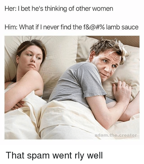hes: Her: I bet he's thinking of other women  Him: What if I never find the f&@#% lamb sauce  adam.the.creator That spam went rly well