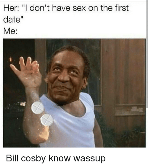 """Bill Cosby, Memes, and 🤖: Her: """"I don't have sex on the first  date  Me: Bill cosby know wassup"""