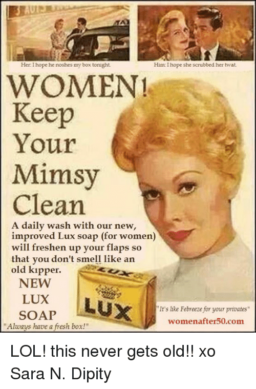 """privates: Her: I hope he noshes my box tonight  Him: I hope she scrubbed her twat  WOMEN!  Keep  Your  Mimsy  Clean  A daily wash with our new,  improved Lux soap (for women)  will freshen up your flaps so  that vou don't smell like an  old kıpper.  that you don't smell like arn  NEW  LUX  SOAP  It's like Febreeze for your privates  womenafter50.com  """"Always have a fresh box!"""" LOL! this never gets old!! xo Sara N. Dipity"""