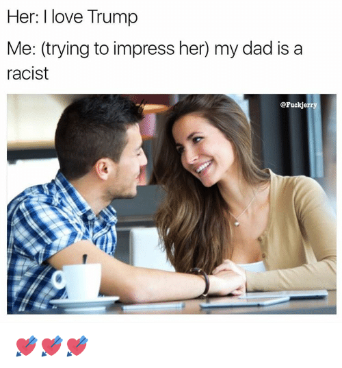 Trump: Her: I love Trump  Me: (trying to impress her) my dad is a  racist  @Fuck jerry 💘💘💘