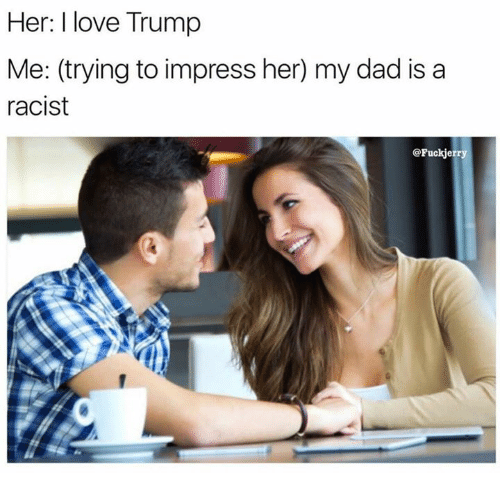Trump: Her: I love Trump  Me: (trying to impress her) my dad is a  racist  @Fuck jerry