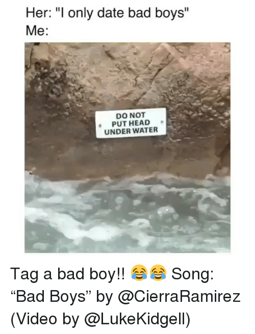 """Bad, Bad Boys, and Funny: Her: """"I only date bad boys""""  Me:  DO NOT  PUT HEAD  UNDER WATER Tag a bad boy!! 😂😂 Song: """"Bad Boys"""" by @CierraRamirez (Video by @LukeKidgell)"""