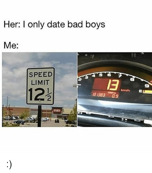 Bad, Bad Boys, and Memes: Her: I only date bad boys  Me:  SPEED  LIMIT  13  9  122  km/n  8 13830.9 :)