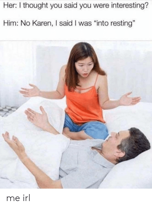 "Resting: Her: I thought you said you were interesting?  Him: No Karen, I said I was ""into resting"" me irl"