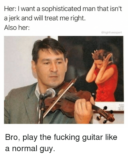 Jerkings: Her: I want a sophisticated man that isn't  a jerk and will treat me right.  Also her:  @highfiveexpert Bro, play the fucking guitar like a normal guy.