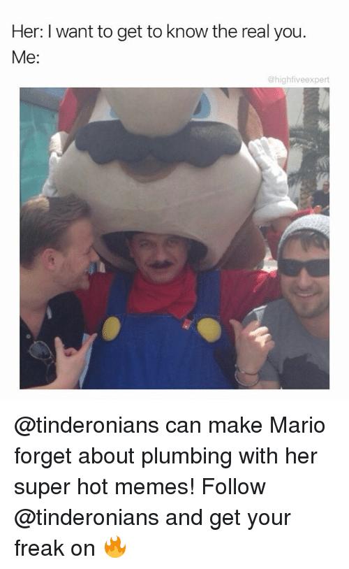 Hot Memes: Her: I want to get to know the real you  Me:  @high fiveexpert @tinderonians can make Mario forget about plumbing with her super hot memes! Follow @tinderonians and get your freak on 🔥