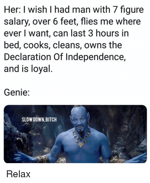 Declaration of Independence: Her: I wish I had man with 7 figure  salary, over 6 feet, flies me where  ever I want, can last 3 hours in  bed, cooks, cleans, owns the  Declaration Of Independence,  and is loyal  Genie:  SLOW DOWN,BITCH Relax