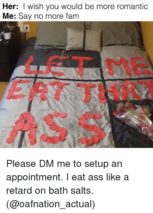 Retardeds: Her: I wish you would be more romantic  Me: Say no more fam  @oafnation actual  LET Please DM me to setup an appointment. I eat ass like a retard on bath salts. (@oafnation_actual)