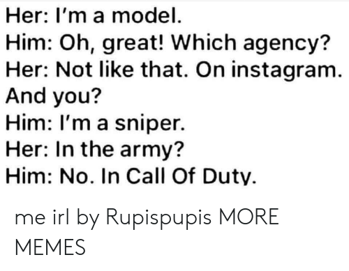 agency: Her: I'm a model  Him: Oh, great! Which agency?  Her: Not like that. On instagram.  And you?  Him: I'm a sniper.  Her: In the army?  Him: No. In Call Of Duty me irl by Rupispupis MORE MEMES