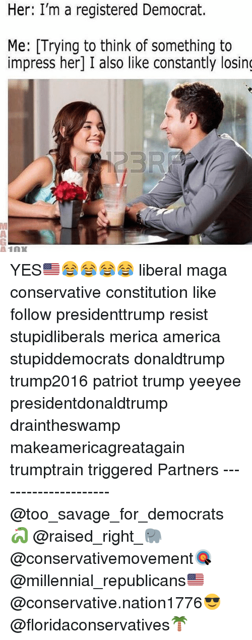 Impresser: Her: I'm a registered Democrat.  Me: Trying to think of something to  impress her] I also like constantly losing  110X YES🇺🇸😂😂😂😂 liberal maga conservative constitution like follow presidenttrump resist stupidliberals merica america stupiddemocrats donaldtrump trump2016 patriot trump yeeyee presidentdonaldtrump draintheswamp makeamericagreatagain trumptrain triggered Partners --------------------- @too_savage_for_democrats🐍 @raised_right_🐘 @conservativemovement🎯 @millennial_republicans🇺🇸 @conservative.nation1776😎 @floridaconservatives🌴