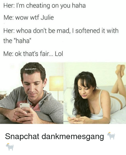 "Bad, Cheating, and Lol: Her: I'm cheating on you haha  Me: wow wtf Julie  Her: whoa don't be mad, I softened it with  the ""haha  Me: ok that's fair... Lol  Bad Joke Ben Snapchat dankmemesgang 🐐🐐"