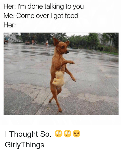 Come Over, Food, and Dank Memes: Her: I'm done talking to you  Me: Come over I got food  Her: I Thought So. 🙄🙄😏 GirlyThings