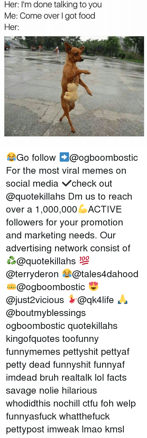 Bruh, Come Over, and Ctfu: Her: I'm done talking to you  Me: Come over l got food  Her: 😂Go follow ➡@ogboombostic For the most viral memes on social media ✔check out @quotekillahs Dm us to reach over a 1,000,000💪ACTIVE followers for your promotion and marketing needs. Our advertising network consist of ♻@quotekillahs 💯@terryderon 😂@tales4dahood 👑@ogboombostic 😍@just2vicious 💃@qk4life 🙏@boutmyblessings ogboombostic quotekillahs kingofquotes toofunny funnymemes pettyshit pettyaf petty dead funnyshit funnyaf imdead bruh realtalk lol facts savage nolie hilarious whodidthis nochill ctfu foh welp funnyasfuck whatthefuck pettypost imweak lmao kmsl
