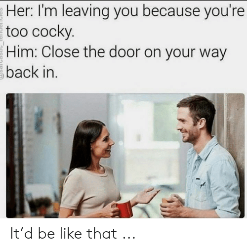 im leaving: Her: I'm leaving you because you're  too cocky.  Him: Close the door on your way  back in. It'd be like that ...