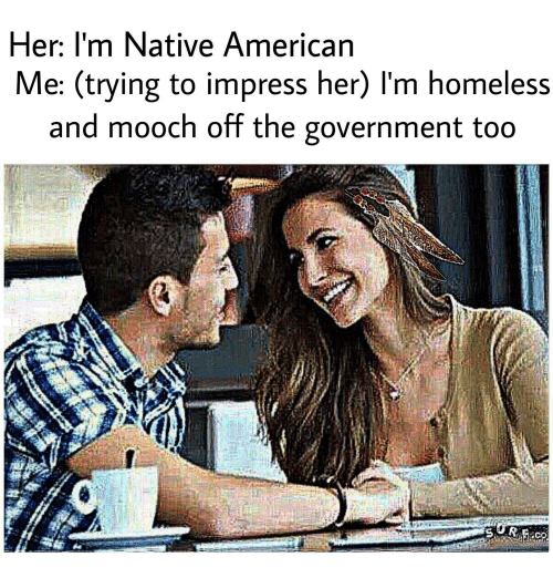 Her I'm Native American Me Trying to Impress Her l'M ...