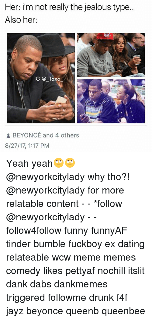 Beyonce, The Dab, and Dank: Her: i'm not really the jealous type.  Also her:  IG @ _Taxo  BEYONCE and 4 others  8/27/17, 1:17 PM Yeah yeah🙄🙄 @newyorkcitylady why tho?! @newyorkcitylady for more relatable content - - *follow @newyorkcitylady - - follow4follow funny funnyAF tinder bumble fuckboy ex dating relateable wcw meme memes comedy likes pettyaf nochill itslit dank dabs dankmemes triggered followme drunk f4f jayz beyonce queenb queenbee