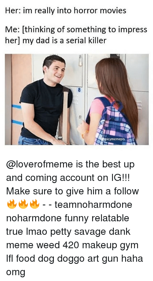 horror: Her: im really into horror movies  Me: thinking of something to impress  her my dad is a serial killer  icymemepls @loverofmeme is the best up and coming account on IG!!! Make sure to give him a follow 🔥🔥🔥 - - teamnoharmdone noharmdone funny relatable true lmao petty savage dank meme weed 420 makeup gym lfl food dog doggo art gun haha omg