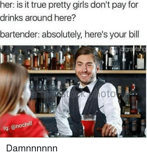 is-it-true: her: is it true pretty girls don't pay for  drinks around here?  bartender: absolutely, here's your bill  gra  nnstoKoto  lg: @nochil Damnnnnnn