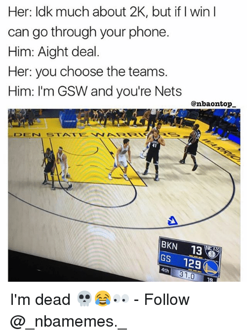 Memes, Phone, and 🤖: Her: ldk much about 2K, but if I win I  can go through your phone.  Him: Aight deal.  Her: you choose the teams.  Him: I'm GSW and you're Nets  @nbaontop_  DEN STATEWARRSH  41  BKN 13でる  GS 129  ET  4th  31.0  19 I'm dead 💀😂👀 - Follow @_nbamemes._