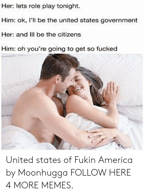 role play: Her: lets role play tonight.  Him: ok, I'll be the united states government  Her: and Ill be the citizens  Him: oh you're going to get so fucked  inmea United states of Fukin America by Moonhugga FOLLOW HERE 4 MORE MEMES.