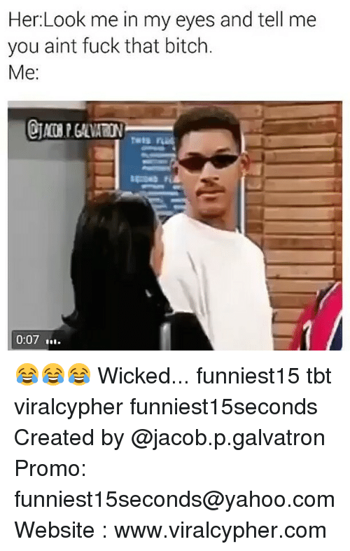 Bitch, Funny, and Tbt: Her Look me in my eyes and tell me  you aint fuck that bitch.  Me  0:07 t... 😂😂😂 Wicked... funniest15 tbt viralcypher funniest15seconds Created by @jacob.p.galvatron Promo: funniest15seconds@yahoo.com Website : www.viralcypher.com
