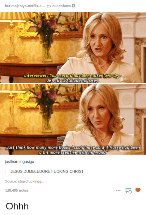 Books, Dumbledore, and Fucking: her-majestys-netflix-a...  queenbaes  Interviewer: Your record nas been taken over by  JKR By 50 Shades of Grey.  Just think how many more books could have sold if Harry had been  a bit more creative with his wand  just learningasigo  JESUS DUMBLEDORE FUCKING CHRIST  Source: stupidfuckingq  520,486 notes Ohhh