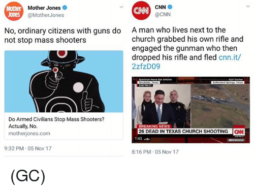 Church, cnn.com, and Guns: her Mother Jones  CNN  @CNN  Mother  CNN  Jones  @MotherJones  A man who lives next to the  church grabbed his own rifle and  engaged the gunman who then  dropped his rifle and fled cnn.it,/  2zfzD09  No, ordinary citizens with guns do  not stop mass shooters  News San Antonio  Do Armed Civilians Stop Mass Shooters?  Actually, No.  motherjones.com  BREAKING NEWS  26 DEAD IN TEXAS CHURCH SHOOTINGCN  1:43l  9:32 PM.05 Nov 17  8:16 PM 05 Nov 17 (GC)